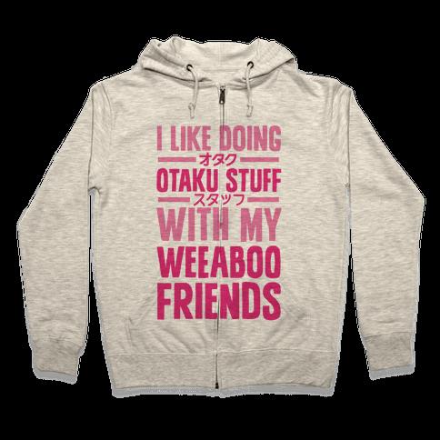 I Like Doing Otaku Stuff With My Weeaboo Friends Zip Hoodie
