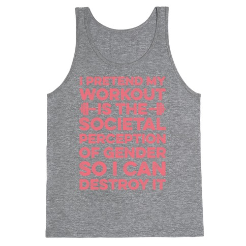 I Pretend My Workout Is The Societal Perception Of Gender So I Can Destroy It Tank Top