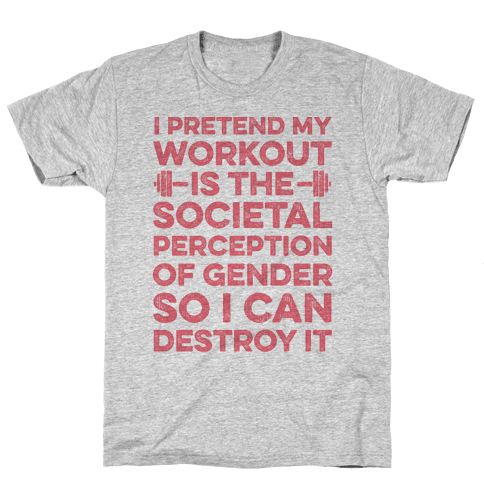 I Pretend My Workout Is The Societal Perception Of Gender So I Can Destroy It Mens T-Shirt
