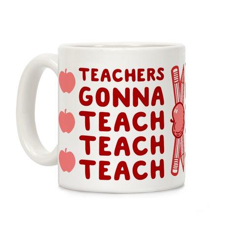 Teachers Gonna Teach Teach Teach Coffee Mug