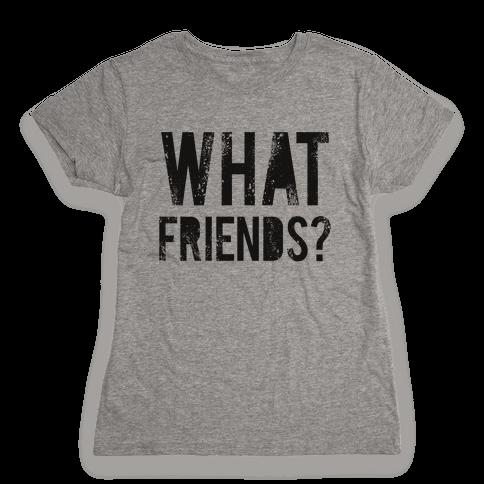 What Friends? Womens T-Shirt