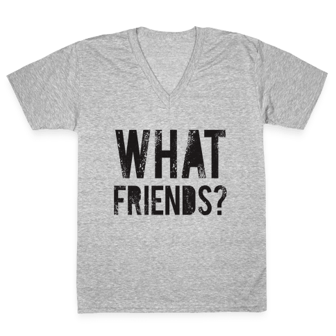 What Friends? V-Neck Tee Shirt