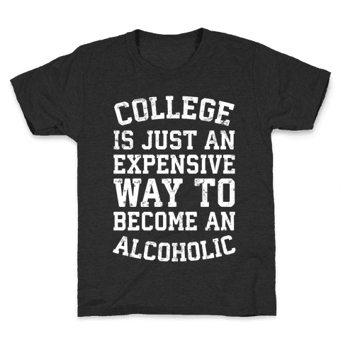 College Is Just An Expensive Way To Become An Alcoholic Kids T-Shirt