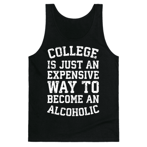 College Is Just An Expensive Way To Become An Alcoholic Tank Top