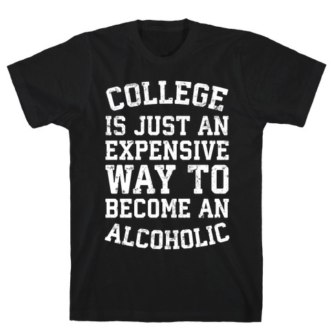 College Is Just An Expensive Way To Become An Alcoholic T-Shirt