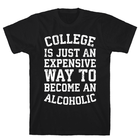 College Is Just An Expensive Way To Become An Alcoholic Mens T-Shirt