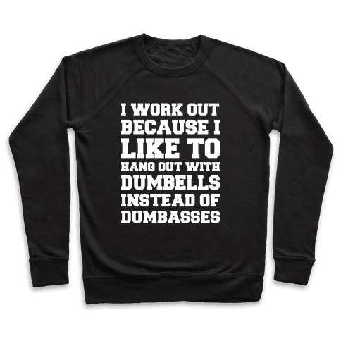 I Work out Because I like To Hang Out With Dumbells Instead Of Dumbasses Pullover