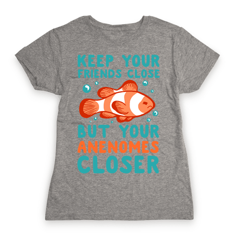 Keep Your Friends Close But Your Anenomes Closer Womens T-Shirt