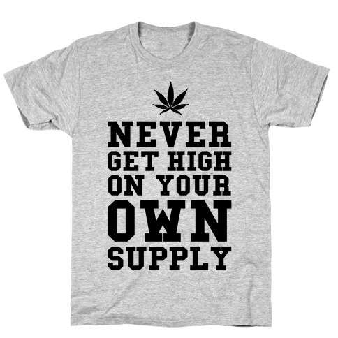 Never Get High on Your Own Supply T-Shirt