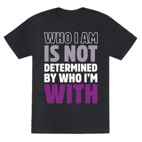Who I Am Is Not Determined By Who I'm With (Asexual)