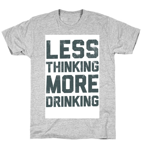 Less Thinking, More Drinking T-Shirt