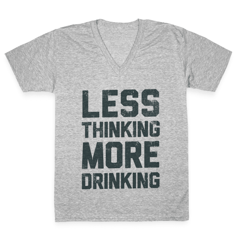 Less Thinking, More Drinking V-Neck Tee Shirt