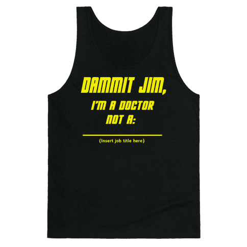 Dammit Jim, I'm a Doctor, Not a (Insert job title here) Tank Top