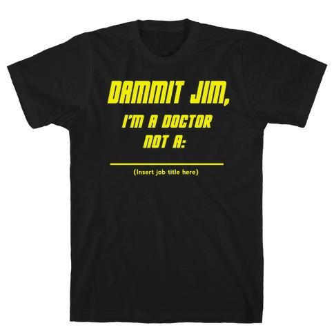 Dammit Jim, I'm a Doctor, Not a (Insert job title here) T-Shirt