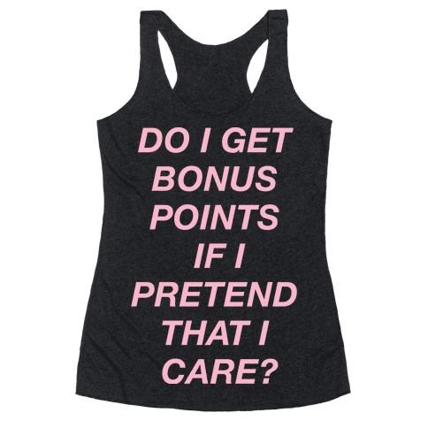 Do I Get Bonus Points If I Pretend To Care? Racerback Tank Top