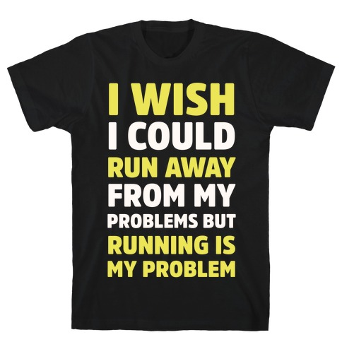 Running is My Problem T-Shirt