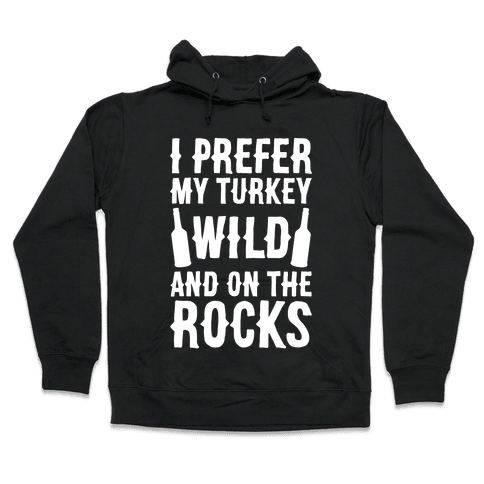 I Prefer My Turkey Wild And On The Rocks Hooded Sweatshirt