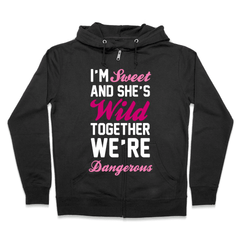 I'm Sweet and She's Wild Together We're Dangerous Zip Hoodie