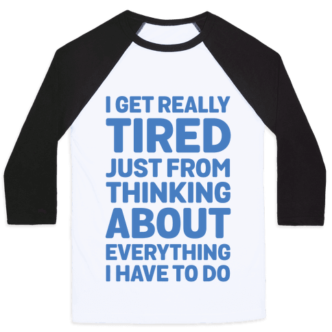 I Get Really Tired Just From Thinking About Everything I Have To Do Baseball Tee