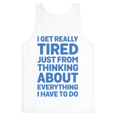 I Get Really Tired Just From Thinking About Everything I Have To Do Tank Top
