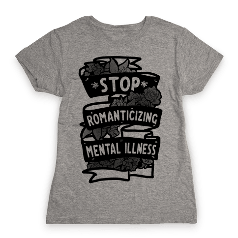 Stop Romanticizing Mental Illness Womens T-Shirt