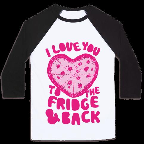 I Love You To The Fridge & Back Baseball Tee