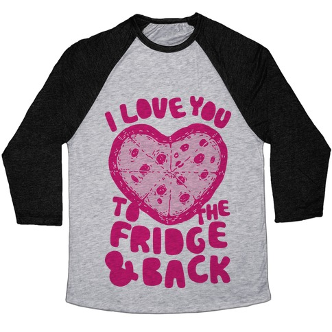 I Love You To The Fridge & Back Baseball Tee