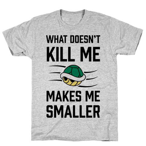What Doesn't Kill Me Makes Me Smaller Mens T-Shirt