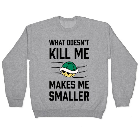 What Doesn't Kill Me Makes Me Smaller Pullover