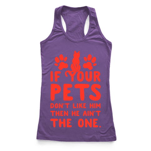 If Your Pets Don't Like Him Then He Ain't the One Racerback Tank Top