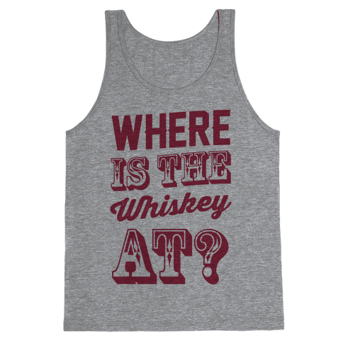 Where Is The Whiskey At? Tank Top