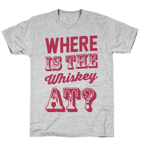 Where Is The Whiskey At? T-Shirt