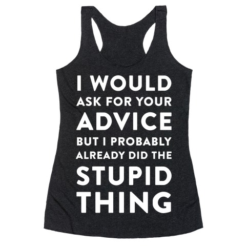 I Would Ask for Your Advice but I Probably Already Did the Stupid Thing Racerback Tank Top