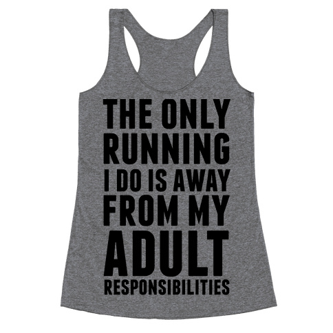 The Only Running I Do Is Away From My Adult Responsibilities Racerback Tank Top