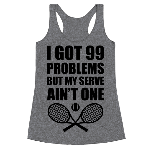 I Got 99 Problems But My Serve Ain't One Racerback Tank Top
