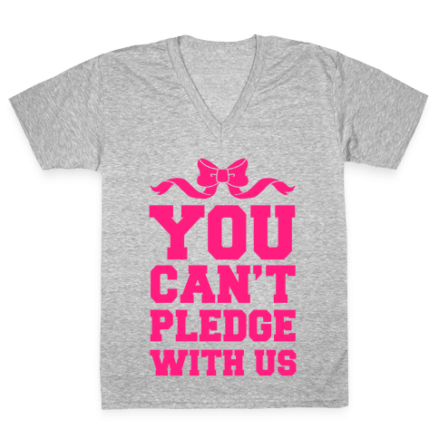 You Can't Pledge With Us V-Neck Tee Shirt