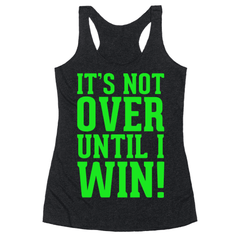 It's Not Over Until I Win! Racerback Tank Top
