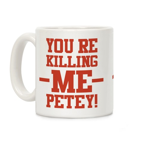 You're Killing Me Petey Coffee Mug