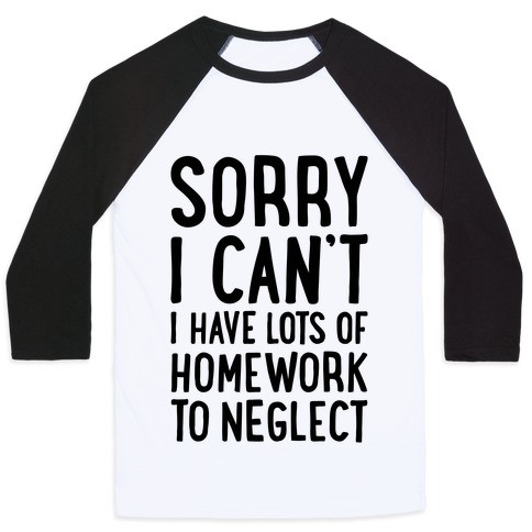Sorry I Can't, I Have Homework To Neglect Baseball Tee