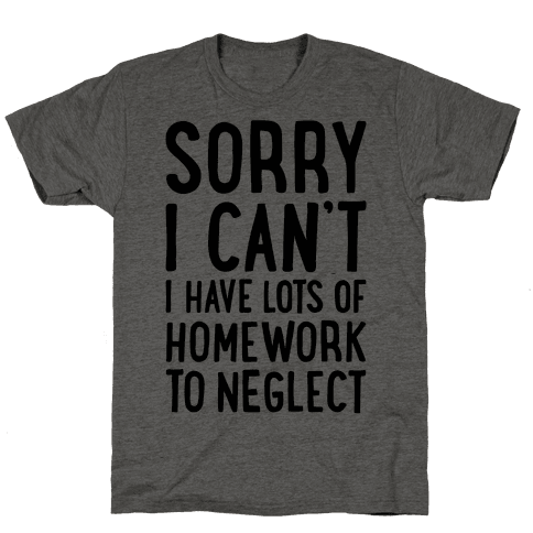 Sorry I Can't, I Have Homework To Neglect Mens T-Shirt