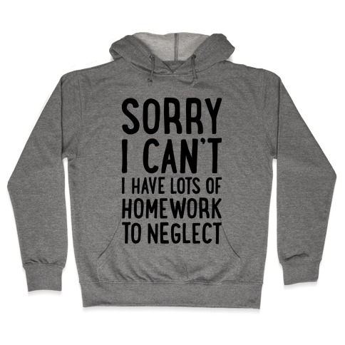 Sorry I Can't, I Have Homework To Neglect Hooded Sweatshirt
