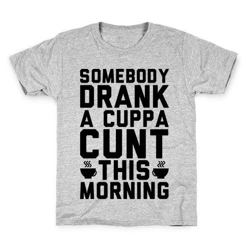 Somebody Drank a Cup of C*** Kids T-Shirt