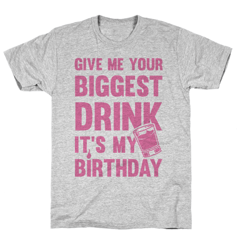 Give Me Your Biggest Drink Its My Birthday Mens Unisex T Shirt