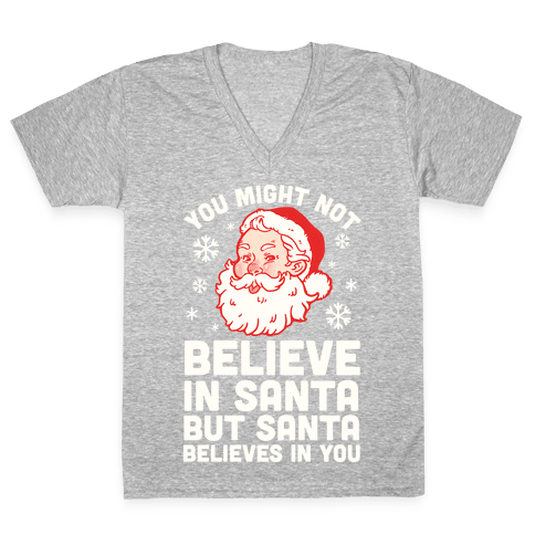 You Might Not Believe In Santa But Santa Believes In You V-Neck Tee Shirt