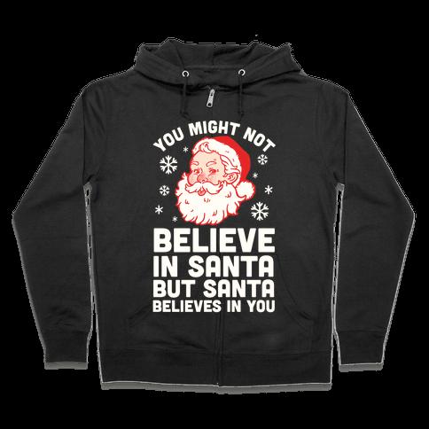 You Might Not Believe In Santa But Santa Believes In You Zip Hoodie