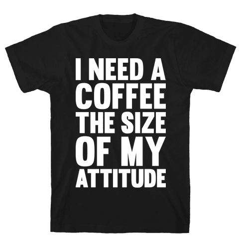 I Need A Coffee The Size Of My Attitude Mens T-Shirt