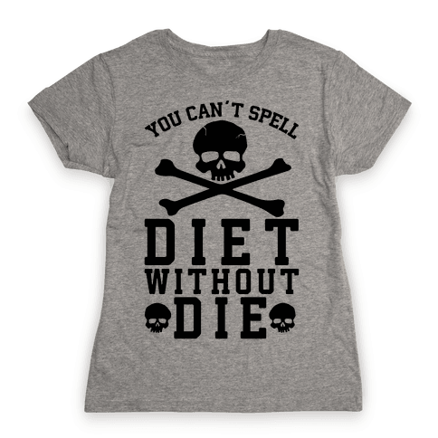 You Can't Spell Diet Without Die Womens T-Shirt