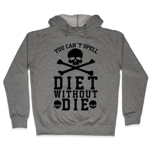 You Can't Spell Diet Without Die Hooded Sweatshirt