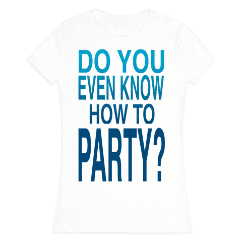 Do You Even Know How to Party (tank) Womens T-Shirt