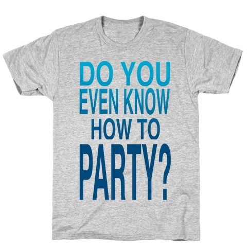 Do You Even Know How to Party (tank) T-Shirt